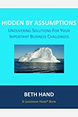 Hidden by Assumptions: Uncovering Solutions for Your Important Business Challenges (A Leadership Hand® Book) Kindle Edition