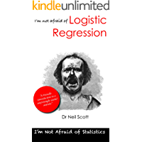 I'm not afraid of Logistic Regression: A friendly introduction for students and people like them (I'm not afraid of statistics Book 3)