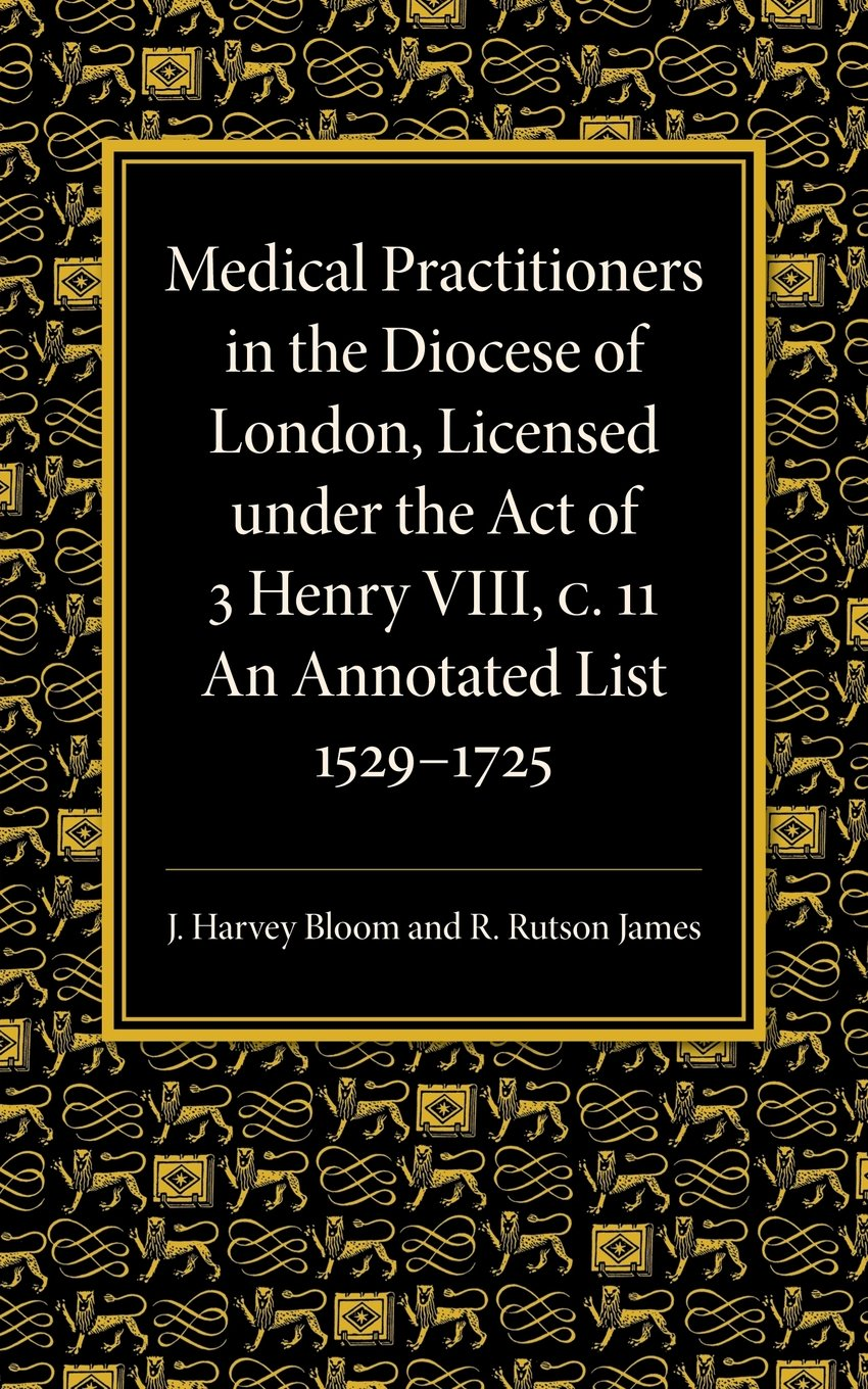 Read Online Medical Practitioners in the Diocese of London, Licensed under the Act of 3 Henry VIII, C. II: An Annotated List 1529-1725 ebook