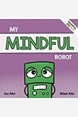 My Mindful Robot: A Children's Social Emotional Book About Managing Emotions with Mindfulness (Thoughtful Bots 2) Kindle Edition