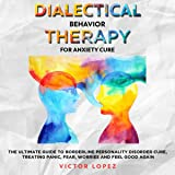 Dialectical Behavior Therapy for Anxiety Cure: The Ultimate Guide to Borderline Personality Cure, Treating Panic, Fear, Worries and Feel Good Again