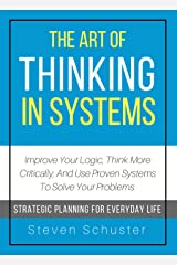 The Art Of Thinking In Systems: Improve Your Logic, Think More Critically, And Use Proven Systems To Solve Your Problems - Strategic Planning For Everyday Life Kindle Edition