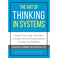 The Art Of Thinking In Systems: Improve Your Logic, Think More Critically, And Use Proven Systems To Solve Your Problems  - Strategic Planning For Everyday Life (English Edition)
