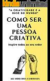 Como Ser Uma Pessoa Criativa: Inspire todos ao seu redor
