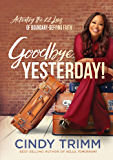 Goodbye, Yesterday!: Activating the 12 Laws of Boundary-Defying Faith