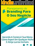 Planejamento De Branding Para O Seu Negócio: Aprenda A Construir Sua Marca Como Expert Em Qualquer Nicho E Atinja Lucros Incríveis