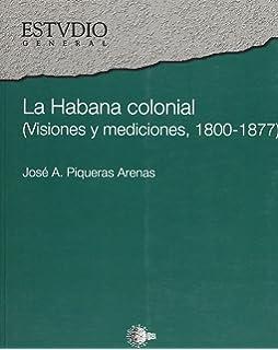 La Habana colonial: Visiones y mediciones, 1800-1877 (Spanish Edition)