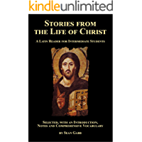 Stories from the Life of Christ: A Latin Reader for Intermediate Students: Selected, with an Introduction, Notes and Comprehensive Vocabulary (English Edition)