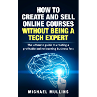 How To Create And Sell Online Courses Without Being A Tech Expert : The ultimate guide to creating a profitable online…
