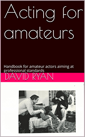 Acting for amateurs: Handbook for amateur actors aiming at professional standards ('The Play's The Thing'. 2-part amateur stage handbook)