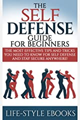 Self Defense: The SELF DEFENSE Guide For Beginners -The Most Effective Tips And Tricks You Need To Know For Self Defense And Stay Secure Anywhere!: (self ... defense training, self defense for women) Kindle Edition