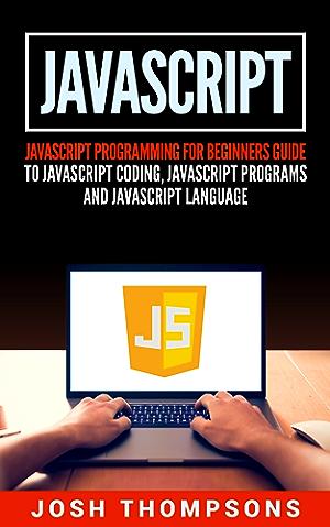 Javascript: Javascript Programming For Beginners Guide To Javascript Coding; Javascript Programs And Javascript Language