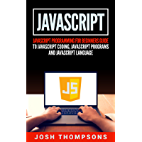 Javascript: Javascript Programming For Beginners Guide To Javascript Coding, Javascript Programs And Javascript Language (English Edition)