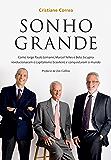 Sonho grande: Como Jorge Paulo Lemann, Marcel Telles e Beto Sicupira  revolucionaram o capitalismo brasileiro e conquistaram o mundo