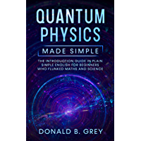 Quantum Physics Made Simple: The Introduction Guide In Plain Simple English For Beginners Who Flunked Maths And Science (English Edition)