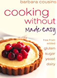 Cooking Without Made Easy: All recipes free from added gluten, sugar, yeast and dairy produce