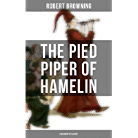 The Pied Piper of Hamelin (Children's Classic): A Fairy Tale by one of the most important Victorian poets and playwrights, known for Porphyria's Lover, The Book and the Ring, My Last Duchess