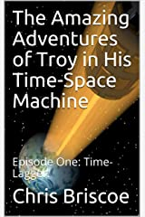The Amazing Adventures of Troy in His Time-Space Machine: Episode One: Time-Lagger. Kindle Edition