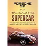 Porsche 911; The Practically Free Supercar: The complete beginner's guide to the smartest route into Porsche ownership (Pract