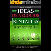 Como Descubrir Ideas de Negocios Rentables. Transforma tu Mente en una Fábrica de Ideas Innovadoras para Ganar Dinero: Como Iniciar y Emprender un Negocio ... Futuro. Descubre Oportunidades de Negocio