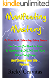 Manifesting Mastery: A Practical Step-by-Step Guide: The Secret You Need to Know to Manifest $1,000,000 and More Within Forty Days and Change Your Life Forever