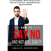 How to say no and not feel guilty: Set your boundaries , discover the power of no, train your assertiveness , stop people pleasing and stop procrastination (English Edition)