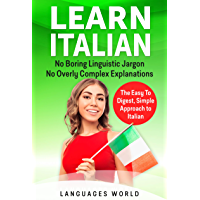Learn Italian: No Boring Linguistic Jargon. No Overly Complex Explanations. The Easy to Digest, Simple Approach to Italian (English Edition)