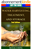Off The Grid: Water Harvesting, Treatment, and Storage (2nd Edition) (water treatment, preservation, rain water, survivalist, prepper, homesteading, off the grid) (English Edition)
