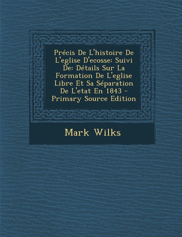 Précis De L'histoire De L'eglise D'ecosse: Suivi De: Détails Sur La Formation De L'eglise Libre Et Sa Séparation De L'etat En 1843 (French Edition) ebook