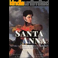 Santa Anna: La Vida y el Legado del Mítico Presidente y General Mexicano