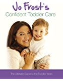Jo Frost's Confident Toddler Care: The Ultimate Guide to The Toddler Years (Jo Frost's Confident Care)