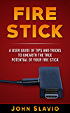 Fire Stick: A User Guide of Tips and Tricks to unearth the true potential of Your Fire Stick (A Book Series of Streaming Devices such as Fire Stick, Amazon ... Amazon Dot, Amazon Tap, Amazon Prime 1)