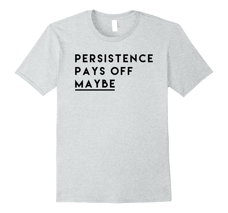 Persistence Pays Off Maybe Tee Shirt-Vaci