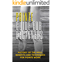 Pointe Guide For Beginners: History Of The Skill, Benefits And Techniques For Pointe Work: Pointe Shoes (English Edition…