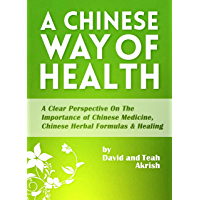 A Chinese Way Of Health: A Clear Perspective on The Importance of Chinese Medicine, Chinese Herbal Formulas & Healing…