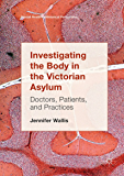 Investigating the Body in the Victorian Asylum: Doctors, Patients, and Practices (Mental Health in Historical Perspective) (English Edition)