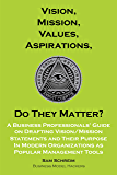 Vision, Mission, Values, Aspirations, Do They Matter?: A Business Professionals' Guide to Drafting Vision/Mission Statements and Their Purpose in Modern ... Tools (Management Tools Beyond 2020 Book 1)