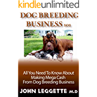 DOG BREEDING BUSINESS 101: The guide to dog breeding, whelping, dog care, popular dog breeds, breeding business and making huge profit from breeding