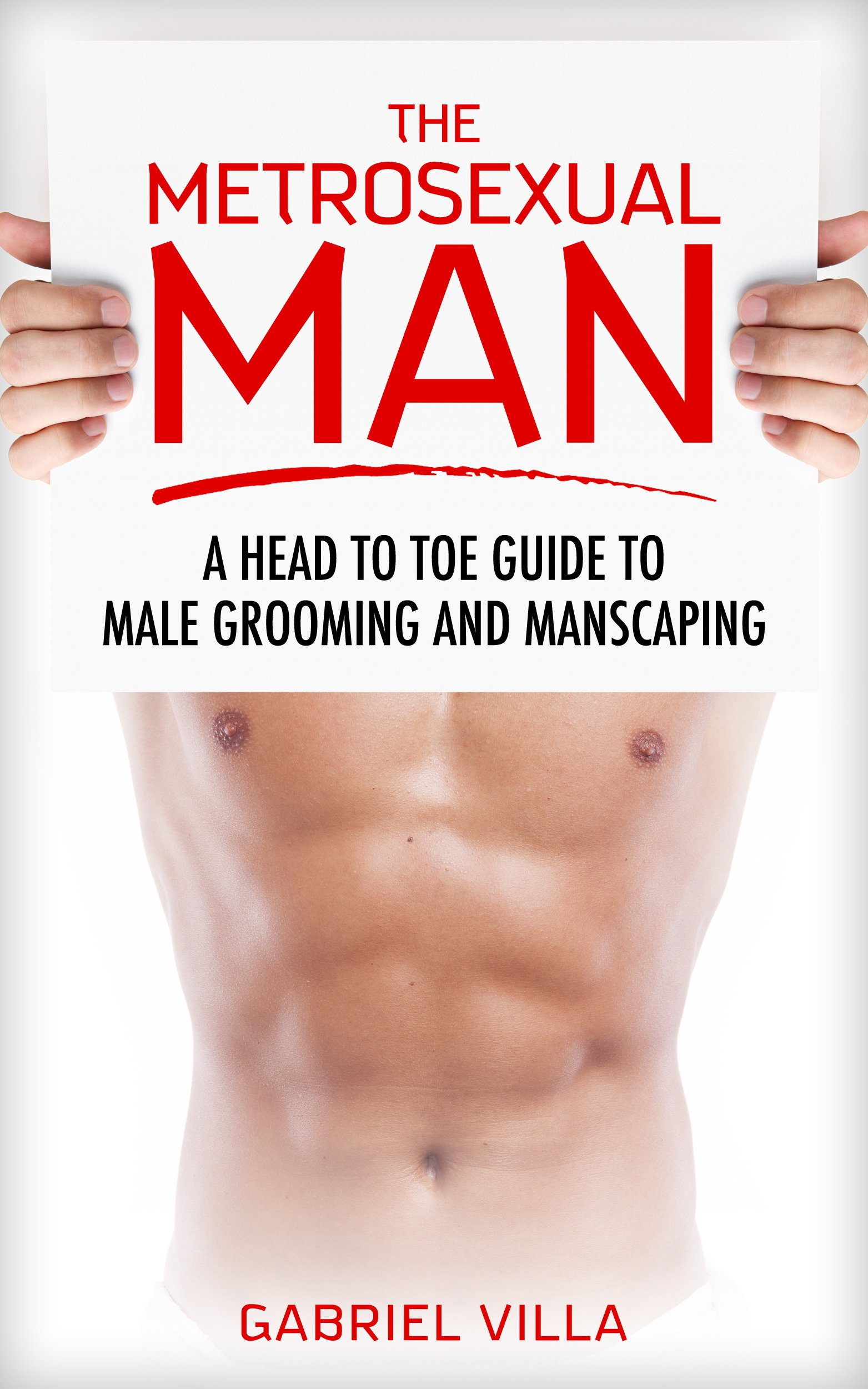 The Metrosexual Man: A Head to Toe Guide to Male