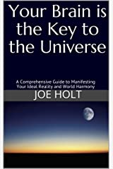 Your Brain is the Key to the Universe: A Comprehensive Guide to Manifesting Your Ideal Reality and World Harmony