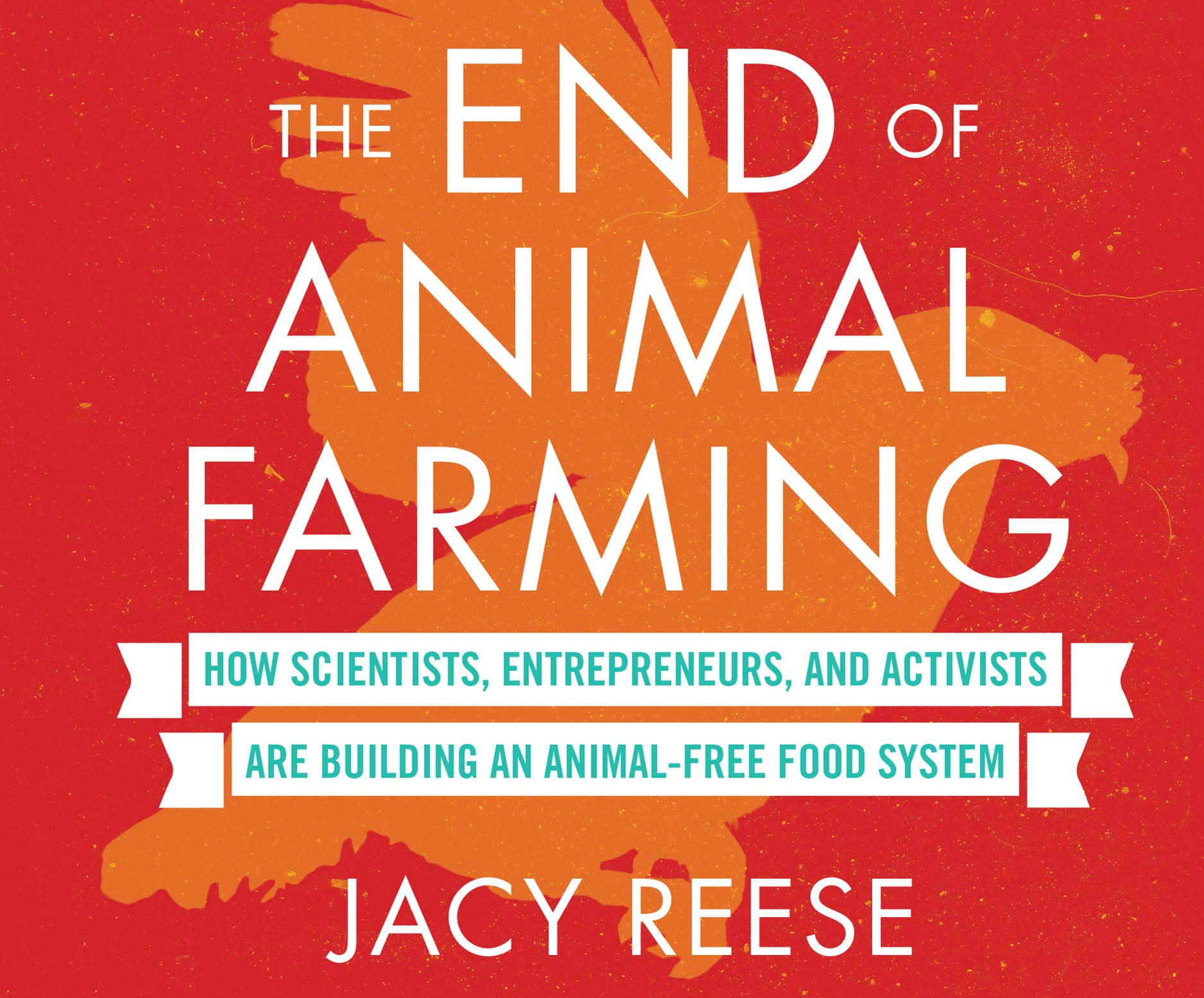 The End of Animal Farming: How Scientists, Entrepreneurs, and Activists Are Building an Animal-Free Food System
