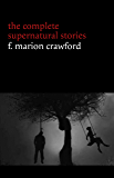 F. Marion Crawford: The Complete Supernatural Stories (tales of horror and mystery: The Upper Berth, For the Blood Is the Life, The Screaming Skull, The Doll's Ghost, The Dead Smile...)
