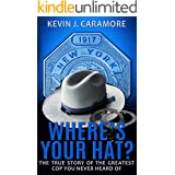 Where's Your Hat?: The True Story of The Greatest Cop You Never Heard of