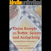 Kleine Rezepte zu Butter, Saucen und Ausbackteig: Historisch kochen - alte Rezepte neu entdeckt