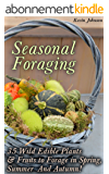 Seasonal Foraging: 35 Wild Edible Plants & Fruits to Forage in Spring,  Summer & Autumn!: (Foraging Books, Wild Foraging) (Survival Books Edible Plants, Guide To Edible Plants) (English Edition)