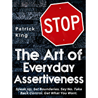 The Art of Everyday Assertiveness: Speak Up. Set Boundaries. Say No. Take Back Control. Get What You Want. (Be Confident and Fearless Book 2)