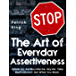 The Art of Everyday Assertiveness: Speak Up. Set Boundaries. Say No. Take Back Control. Get What You Want.