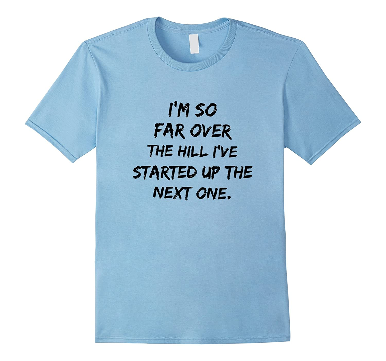 I'm So Far Over The Hill I've Started Up The Next One TShirt-Rose