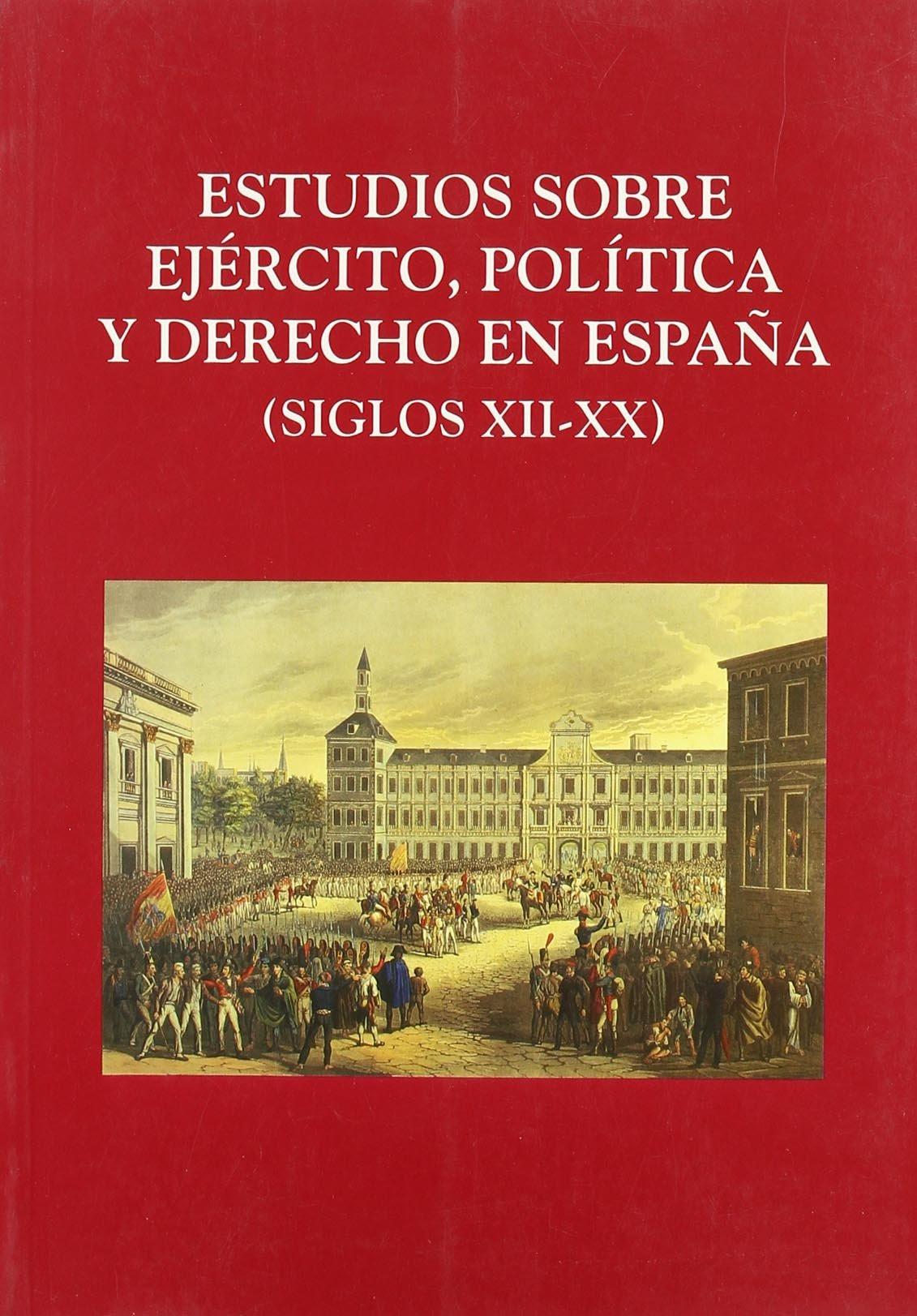 Estudios sobre Ejército, Política y Derecho en España: Siglos XII ...