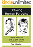 Drawing Human Portraits: Step by Step Guide How to Draw Human Portraits from Scratch (Master Human Drawings Book 1)